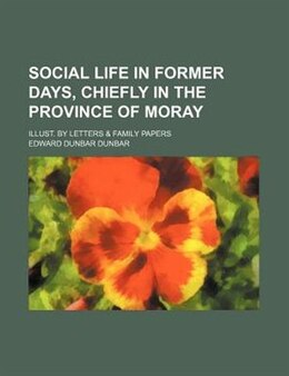 Book Social Life In Former Days, Chiefly In The Province Of Moray; Illust. By Letters & Family Papers by Edward Dunbar Dunbar