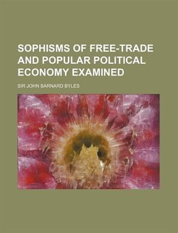 Book Sophisms of free-trade and popular political economy examined by Sir John Barnard Byles