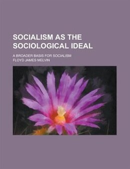 Book Socialism As The Sociological Ideal; A Broader Basis For Socialism by Floyd James Melvin