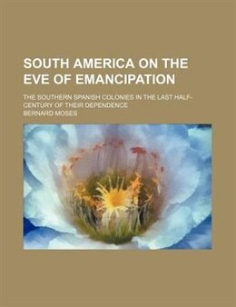 Book South America On The Eve Of Emancipation; The Southern Spanish Colonies In The Last Half-century Of… by Bernard Moses