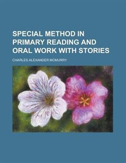 Book Special Method In Primary Reading And Oral Work With Stories by Charles Alexander Mcmurry