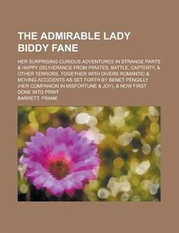 Book The Admirable Lady Biddy Fane; Her Surprising Curious Adventures In Strange Parts & Happy… by Frank Barrett