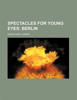 Book Spectacles For Young Eyes; Berlin: Berlin by Sarah West Lander