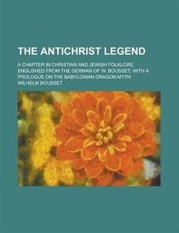 Book The Antichrist Legend; A Chapter In Christian And Jewish Folklore, Englished From The German Of W… by Wilhelm Bousset