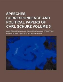 Book Speeches, Correspondence And Political Papers Of Carl Schurz Volume 5 by Carl Schurz