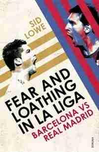 Fear And Loathing In La Liga: Barcelona Vs Real Madrid by Sid Lowe