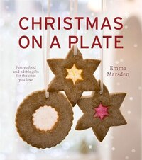 Christmas On A Plate: Festive Food And Edible Gifts For The Ones You Love