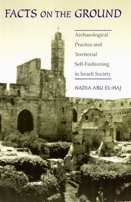 Book Facts on the Ground: Archaeological Practice and Territorial Self-Fashioning in Israeli Society by Nadia Abu El-Haj