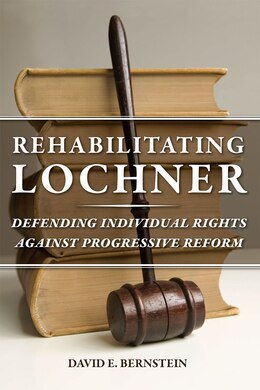 Book Rehabilitating Lochner: Defending Individual Rights Against Progressive Reform by David E. Bernstein