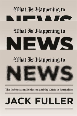 Book What Is Happening To News: The Information Explosion And The Crisis In Journalism by Jack Fuller