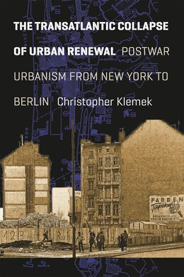 Book The Transatlantic Collapse Of Urban Renewal: Postwar Urbanism From New York To Berlin by Christopher Klemek