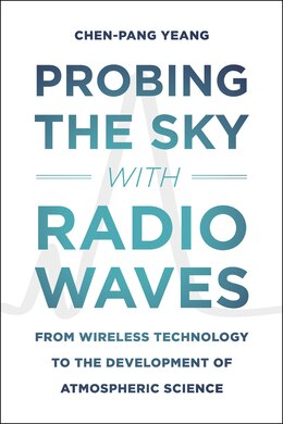 Book Probing The Sky With Radio Waves: From Wireless Technology To The Development Of Atmospheric Science by Chen-pang Yeang