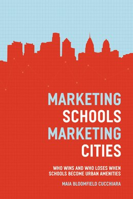 Book Marketing Schools, Marketing Cities: Who Wins And Who Loses When Schools Become Urban Amenities by Maia Bloomfield Cucchiara