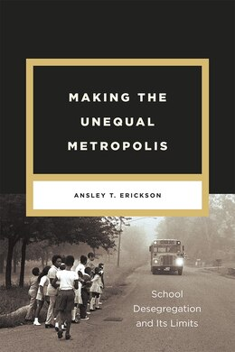 Book Making The Unequal Metropolis: School Desegregation And Its Limits by Ansley T. Erickson
