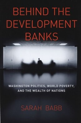 Book Behind the Development Banks: Washington Politics, World Poverty, and the Wealth of Nations by Sarah Babb
