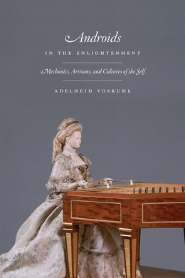 Book Androids In The Enlightenment: Mechanics, Artisans, And Cultures Of The Self by Adelheid Voskuhl