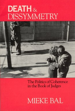 Book Death And Dissymmetry: The Politics of Coherence in the Book of Judges by Mieke Bal