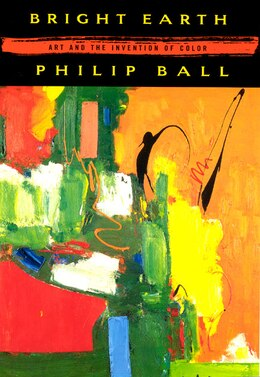 Book Bright Earth: Art and the Invention of Color by Philip Ball