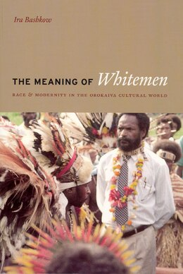 Book The Meaning Of Whitemen: Race and Modernity in the Orokaiva Cultural World by Ira Bashkow