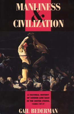 Book Manliness And Civilization: A Cultural History of Gender and Race in the United States, 1880-1917 by Gail Bederman