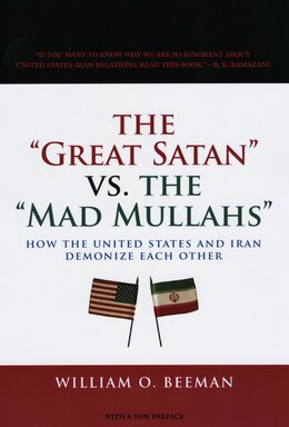 Book The Great Satan vs. the Mad Mullahs: How the United States and Iran Demonize Each Other by William O. Beeman