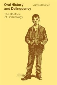 Book Oral History And Delinquency: The Rhetoric of Criminology by James Bennett