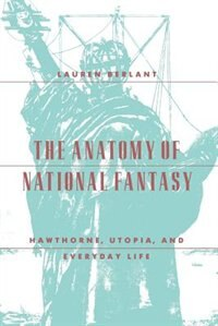 Book The Anatomy Of National Fantasy: Hawthorne, Utopia, and Everyday Life by Lauren Berlant