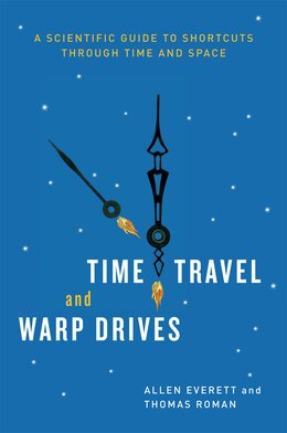 Book Time Travel And Warp Drives: A Scientific Guide To Shortcuts Through Time And Space by Allen Everett