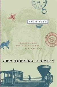 Two Jews on a Train: Stories from the Old Country and the New by Adam Biro