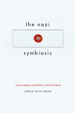 Book The Nazi Symbiosis: Human Genetics And Politics In The Third Reich by Sheila Faith Weiss