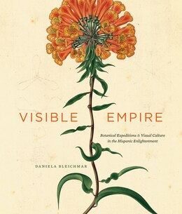 Book Visible Empire: Botanical Expeditions and Visual Culture in the Hispanic Enlightenment by Daniela Bleichmar