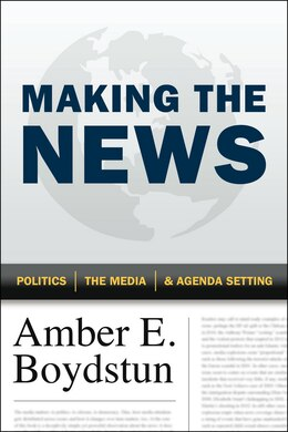 Book Making The News: Politics, The Media, And Agenda Setting by Amber E. Boydstun