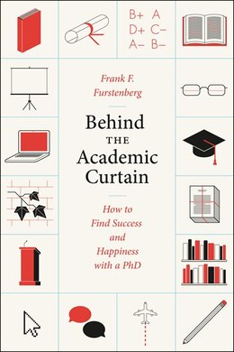 Book Behind The Academic Curtain: How To Find Success And Happiness With A Phd by Frank F. Furstenberg