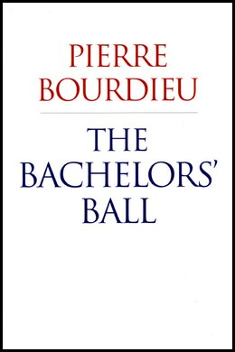 Book The Bachelors' Ball: The Crisis Of Peasant Society In Béarn by Pierre Bourdieu