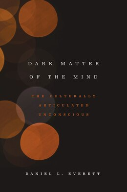 Book Dark Matter Of The Mind: The Culturally Articulated Unconscious by Daniel L. Everett