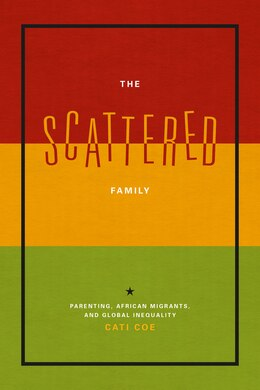 Book The Scattered Family: Parenting, African Migrants, And Global Inequality by Cati Coe