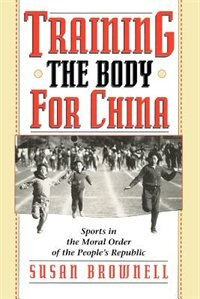 Book Training The Body For China: Sports In The Moral Order Of The People's Republic by Susan Brownell