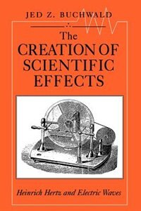 Book The Creation Of Scientific Effects: Heinrich Hertz and Electric Waves by Jed Z. Buchwald