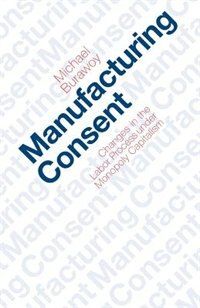 Book Manufacturing Consent: Changes in the Labor Process Under Monopoly Capitalism by Michael Burawoy