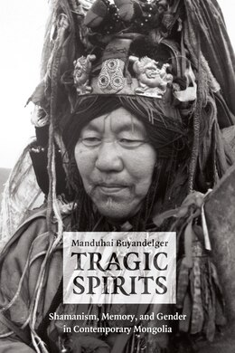 Book Tragic Spirits: Shamanism, Memory, And Gender In Contemporary Mongolia by Manduhai Buyandelger