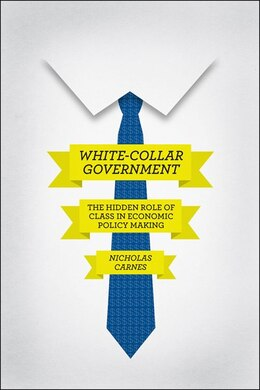 Book White-collar Government: The Hidden Role Of Class In Economic Policy Making by Nicholas Carnes