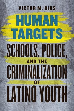 Book Human Targets: Schools, Police, And The Criminalization Of Latino Youth by Victor M. Rios