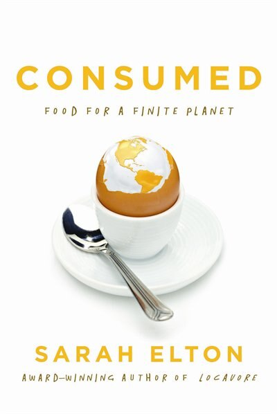 Consumed: Food For A Finite Planet by Sarah Elton
