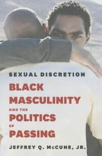 Book Sexual Discretion: Black Masculinity And The Politics Of Passing by Jeffrey Q. Mccune, Jr.