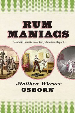 Book Rum Maniacs: Alcoholic Insanity In The Early American Republic by Matthew Warner Osborn