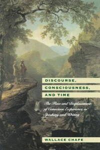 Book Discourse, Consciousness, And Time: The Flow and Displacement of Conscious Experience in Speaking… by Wallace Chafe