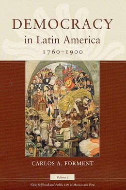 Book Democracy In Latin America, 1760-1900: Volume 1, Civic Selfhood And Public Life In Mexico And Peru by Carlos A. Forment