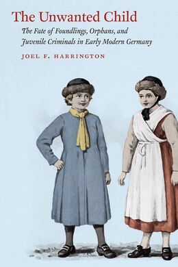 Book The Unwanted Child: The Fate Of Foundlings, Orphans, And Juvenile Criminals In Early Modern Germany by Joel F. Harrington