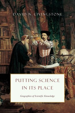 Book Putting Science In Its Place: Geographies Of Scientific Knowledge by David N. Livingstone