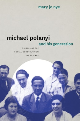 Book Michael Polanyi And His Generation: Origins Of The Social Construction Of Science by Mary Jo Nye